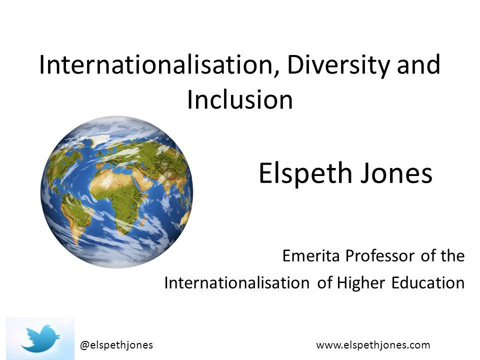 Internationalisation, Diversity and Inclusion Emerita Professor of the Internationalisation of Higher Education @elspethjones Elspeth Jones www.elspethjones.com