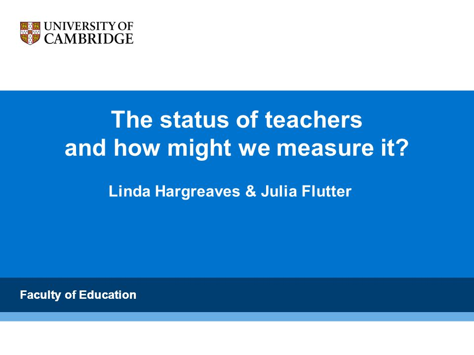 Faculty of Education Concluding comments Hoyle's determinants of teacher status remain valid over time and place although they vary in impact from place to place The achievement of universal primary education should raise not lower teacher status, if teachers are trained Training and professional development, and greater competition to train as a teacher, will promote teacher status Being involved in research is now perceived (in England) as status raising Teachers need a voice to reveal their professionalism as well as basic needs to make the public more aware of their responsibilities and expertise