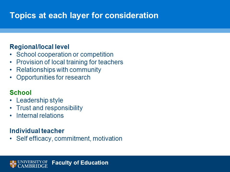 Faculty of Education Topics at each layer for consideration Regional/local level School cooperation or competition Provision of local training for teachers Relationships with community Opportunities for research School Leadership style Trust and responsibility Internal relations Individual teacher Self efficacy, commitment, motivation