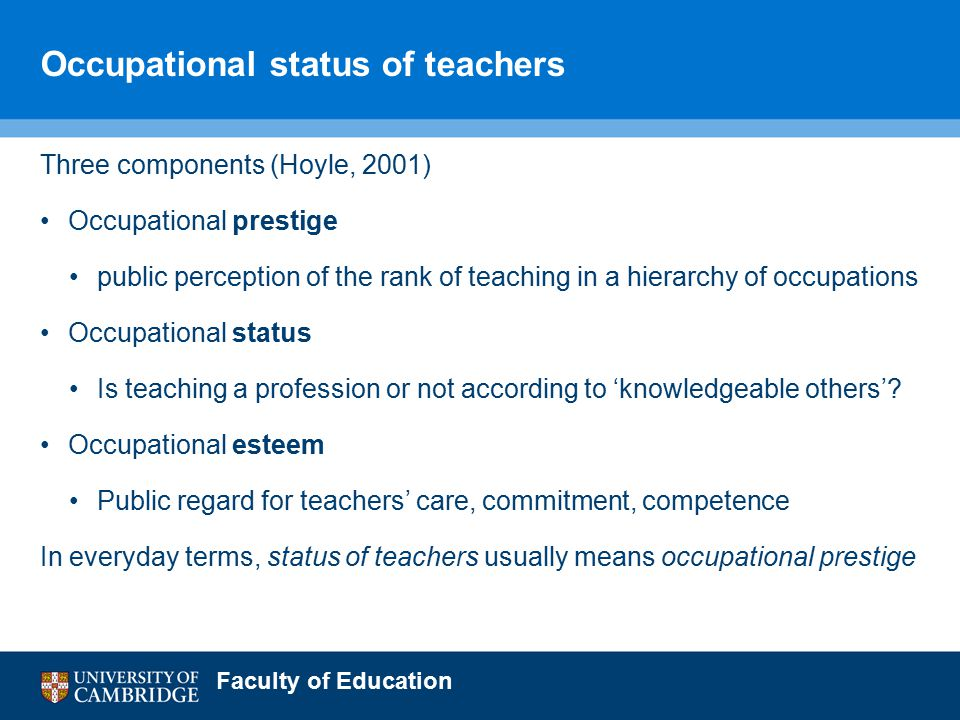 Faculty of Education Occupational status of teachers Three components (Hoyle, 2001) Occupational prestige public perception of the rank of teaching in a hierarchy of occupations Occupational status Is teaching a profession or not according to 'knowledgeable others'.