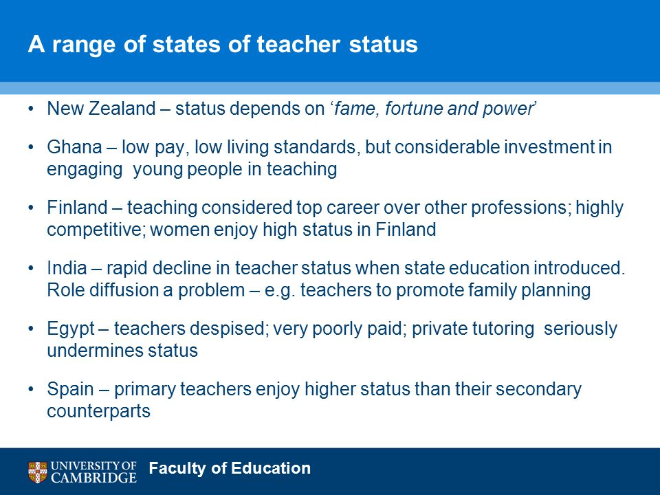 Faculty of Education A range of states of teacher status New Zealand – status depends on 'fame, fortune and power' Ghana – low pay, low living standards, but considerable investment in engaging young people in teaching Finland – teaching considered top career over other professions; highly competitive; women enjoy high status in Finland India – rapid decline in teacher status when state education introduced.