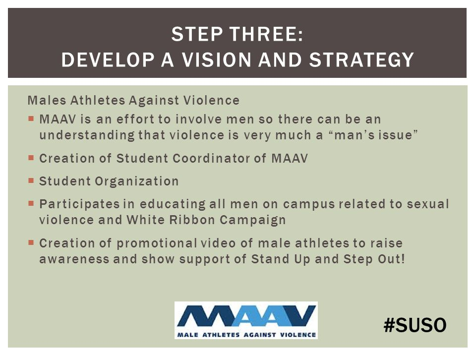 Males Athletes Against Violence  MAAV is an effort to involve men so there can be an understanding that violence is very much a man's issue  Creation of Student Coordinator of MAAV  Student Organization  Participates in educating all men on campus related to sexual violence and White Ribbon Campaign  Creation of promotional video of male athletes to raise awareness and show support of Stand Up and Step Out.