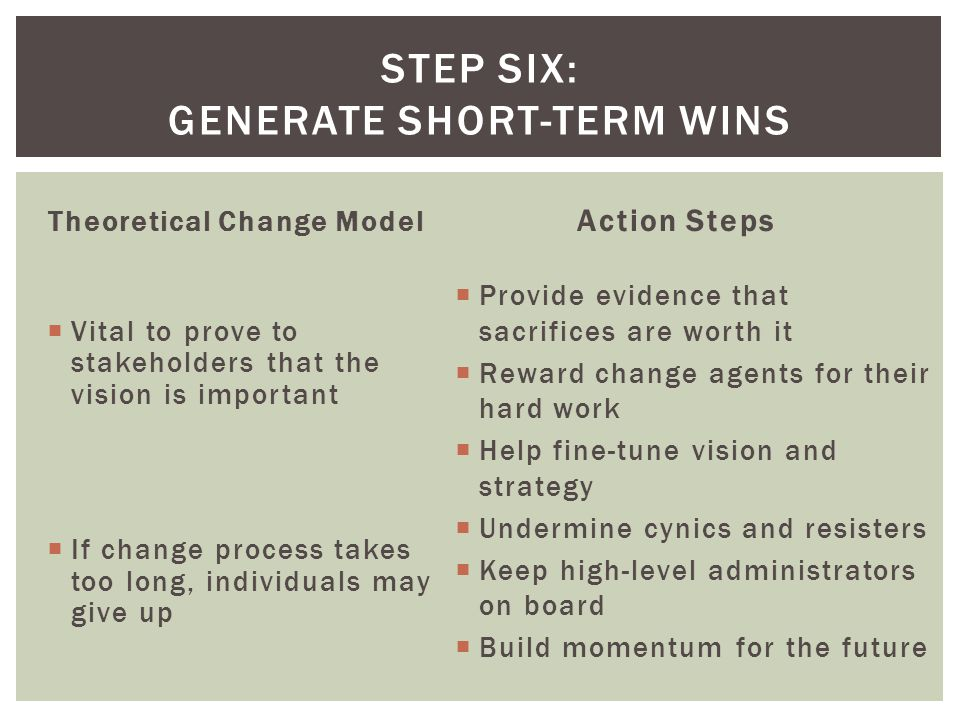 Theoretical Change Model  Vital to prove to stakeholders that the vision is important  If change process takes too long, individuals may give up Action Steps  Provide evidence that sacrifices are worth it  Reward change agents for their hard work  Help fine-tune vision and strategy  Undermine cynics and resisters  Keep high-level administrators on board  Build momentum for the future STEP SIX: GENERATE SHORT-TERM WINS
