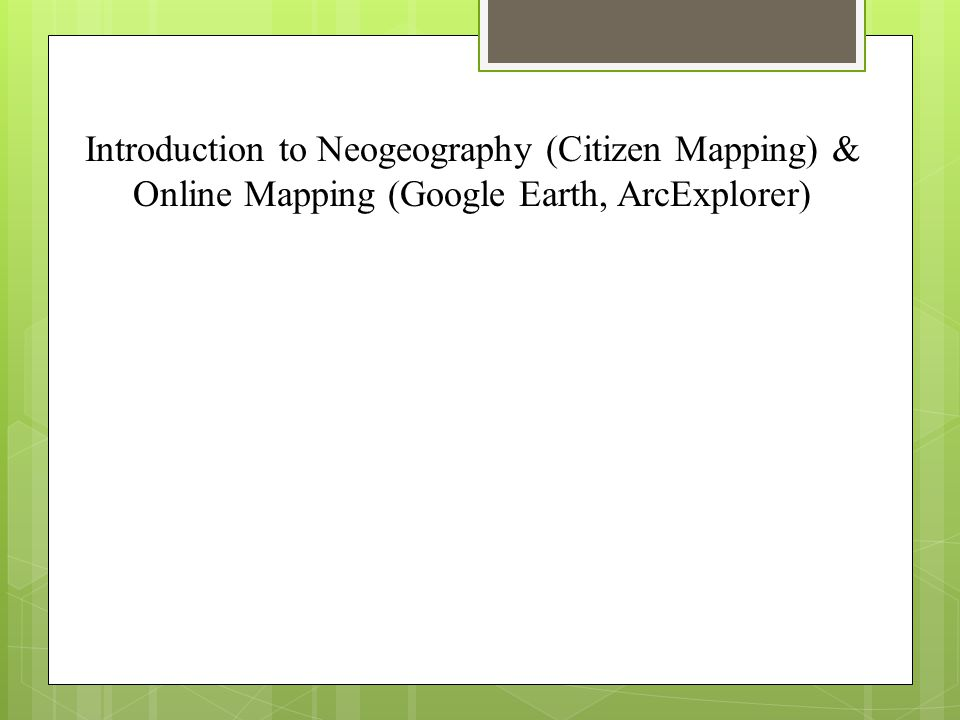Introduction to Neogeography (Citizen Mapping) & Online Mapping (Google Earth, ArcExplorer)