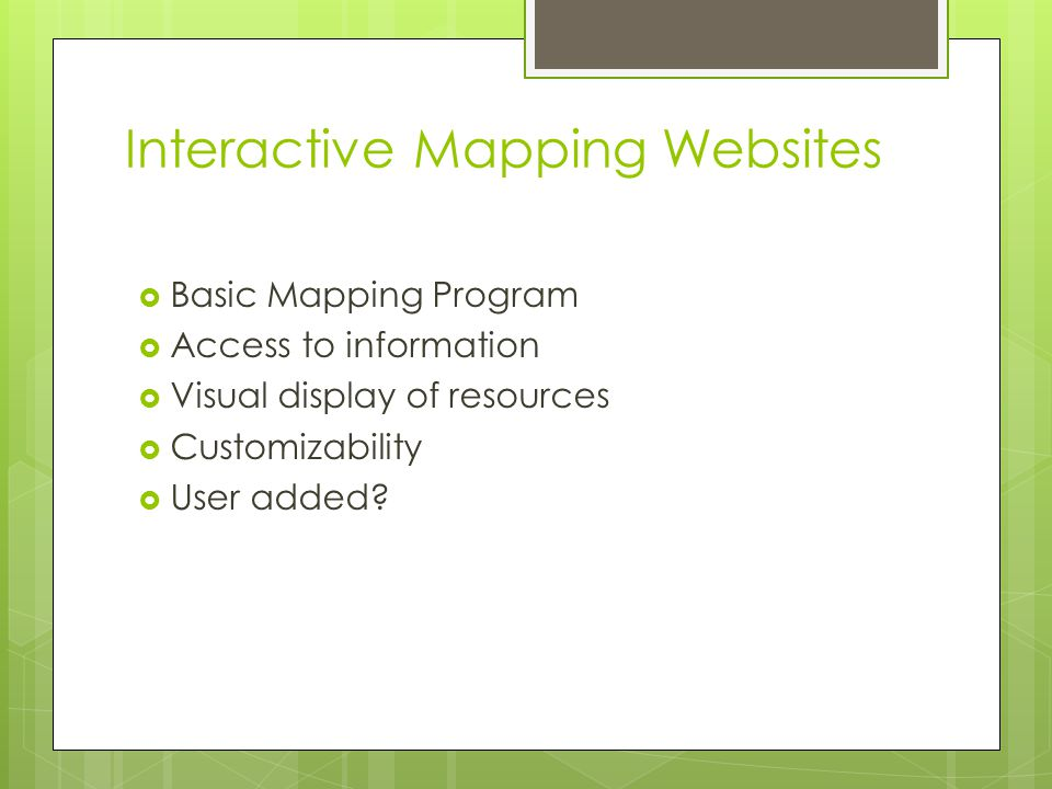 Interactive Mapping Websites  Basic Mapping Program  Access to information  Visual display of resources  Customizability  User added
