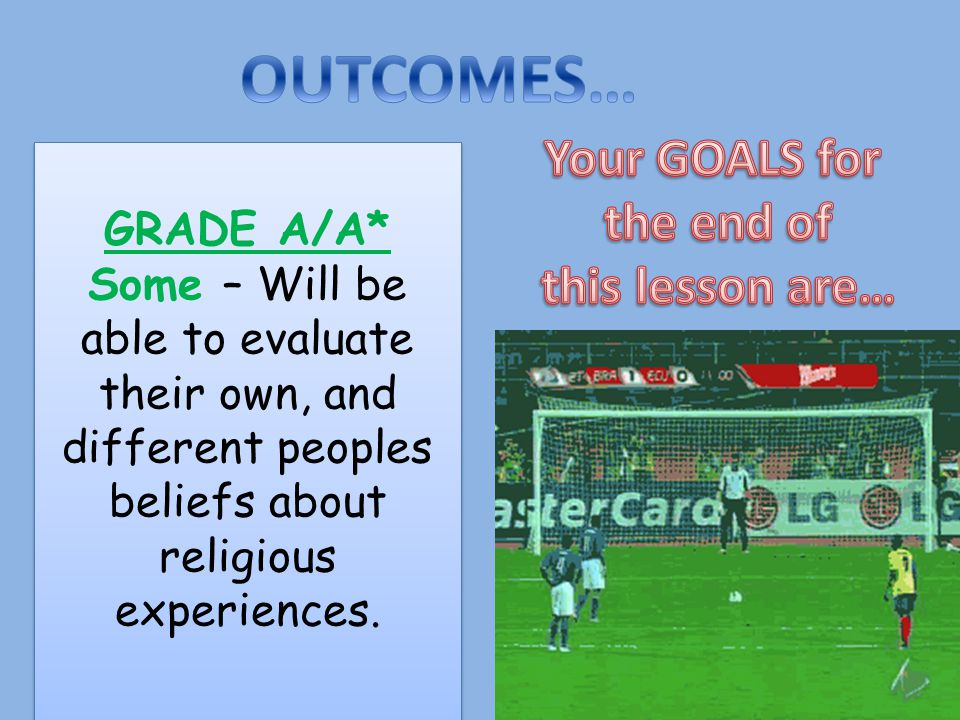 GRADE A/A* Some – Will be able to evaluate their own, and different peoples beliefs about religious experiences.