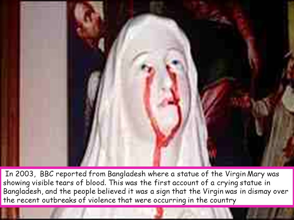 In 2003, BBC reported from Bangladesh where a statue of the Virgin Mary was showing visible tears of blood.