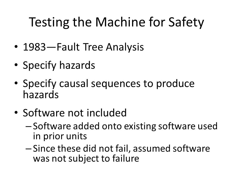 Testing the Machine for Safety 1983—Fault Tree Analysis Specify hazards Specify causal sequences to produce hazards Software not included – Software a
