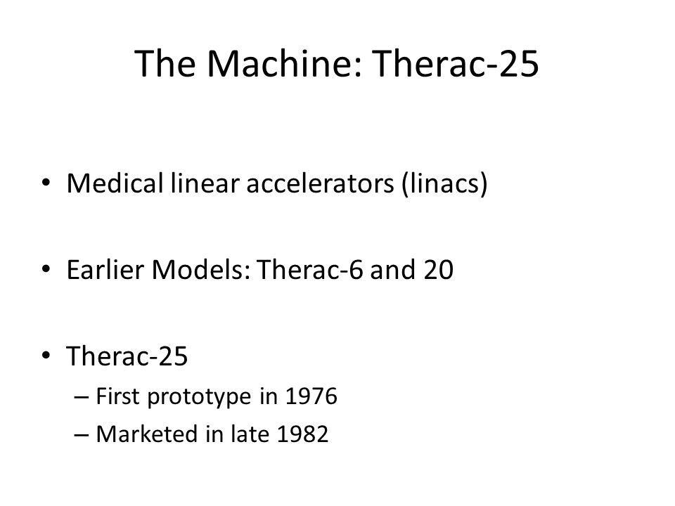 The Machine: Therac-25 Medical linear accelerators (linacs) Earlier Models: Therac-6 and 20 Therac-25 – First prototype in 1976 – Marketed in late 198