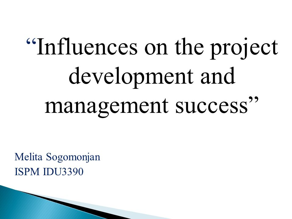 Influences on the project development and management success Melita Sogomonjan ISPM IDU3390