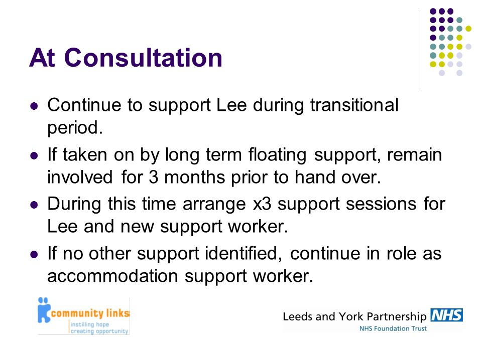 At Consultation Continue to support Lee during transitional period. If taken on by long term floating support, remain involved for 3 months prior to h
