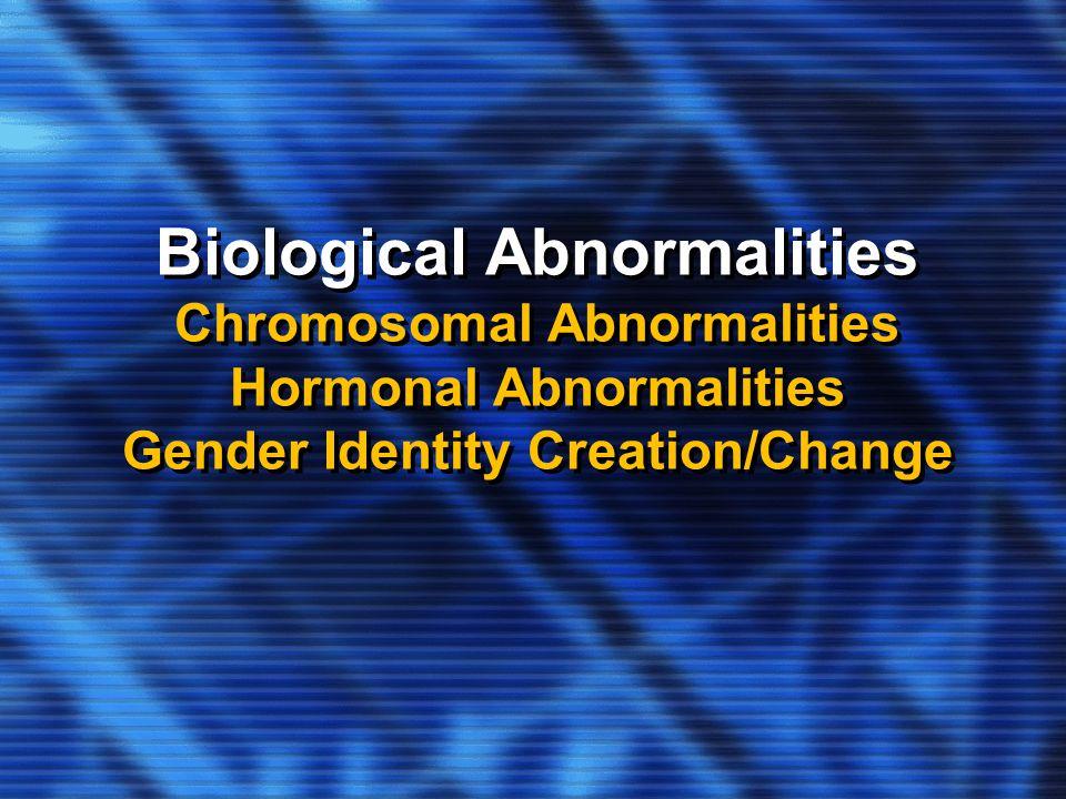 Biological Abnormalities Chromosomal Abnormalities Hormonal Abnormalities Gender Identity Creation/Change