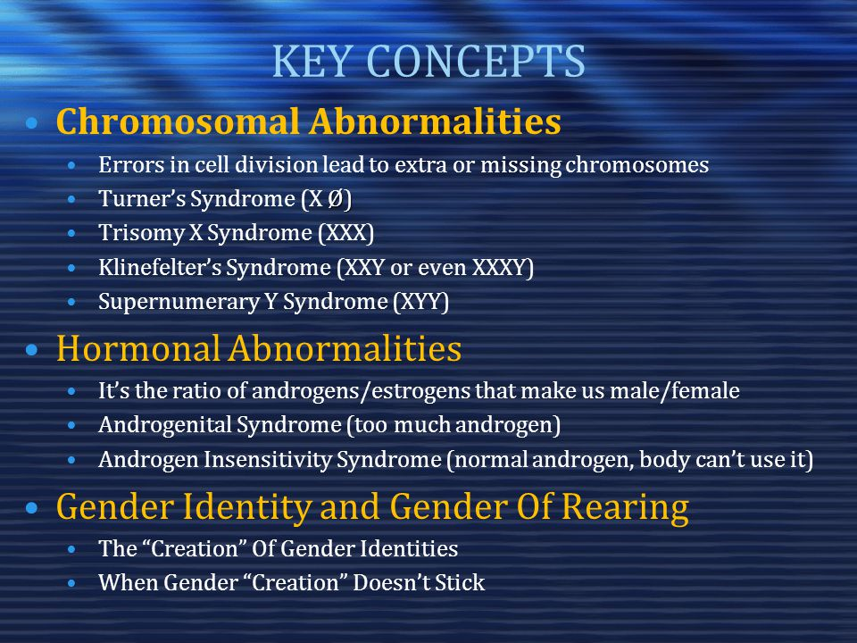 KEY CONCEPTS Chromosomal Abnormalities Errors in cell division lead to extra or missing chromosomes Ø)Turner's Syndrome (X Ø) Trisomy X Syndrome (XXX) Klinefelter's Syndrome (XXY or even XXXY) Supernumerary Y Syndrome (XYY) Hormonal Abnormalities It's the ratio of androgens/estrogens that make us male/female Androgenital Syndrome (too much androgen) Androgen Insensitivity Syndrome (normal androgen, body can't use it) Gender Identity and Gender Of Rearing The Creation Of Gender Identities When Gender Creation Doesn't Stick