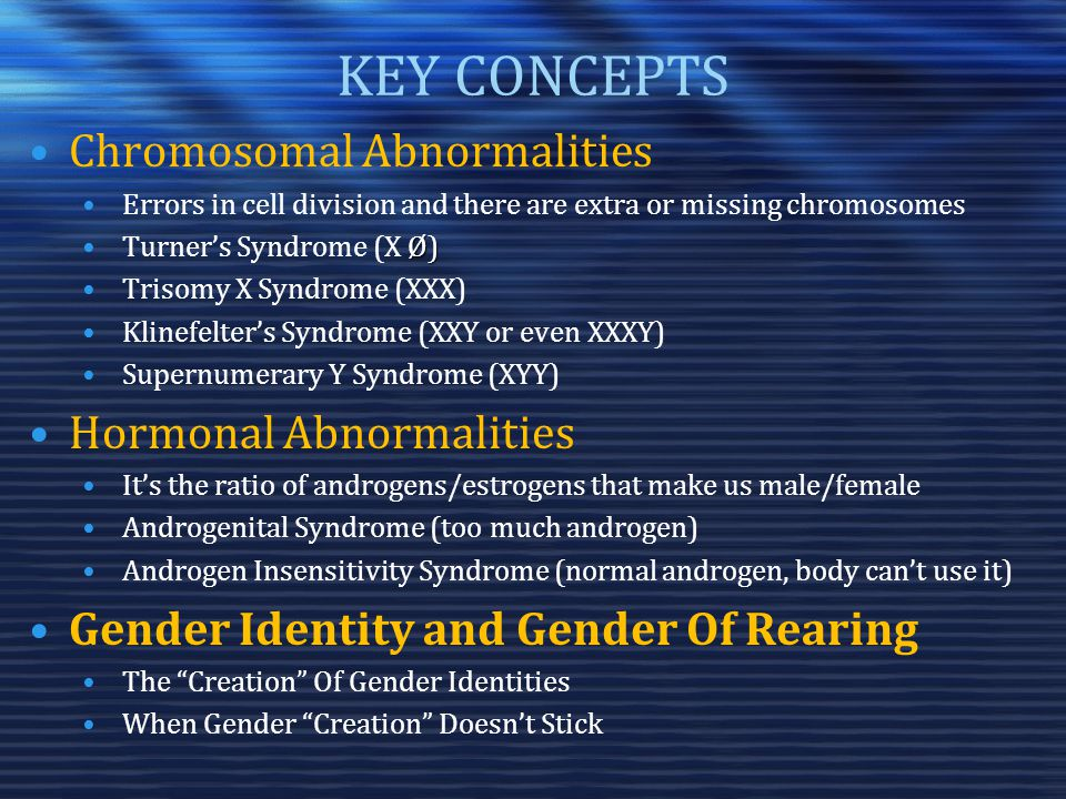 KEY CONCEPTS Chromosomal Abnormalities Errors in cell division and there are extra or missing chromosomes Ø)Turner's Syndrome (X Ø) Trisomy X Syndrome (XXX) Klinefelter's Syndrome (XXY or even XXXY) Supernumerary Y Syndrome (XYY) Hormonal Abnormalities It's the ratio of androgens/estrogens that make us male/female Androgenital Syndrome (too much androgen) Androgen Insensitivity Syndrome (normal androgen, body can't use it) Gender Identity and Gender Of Rearing The Creation Of Gender Identities When Gender Creation Doesn't Stick