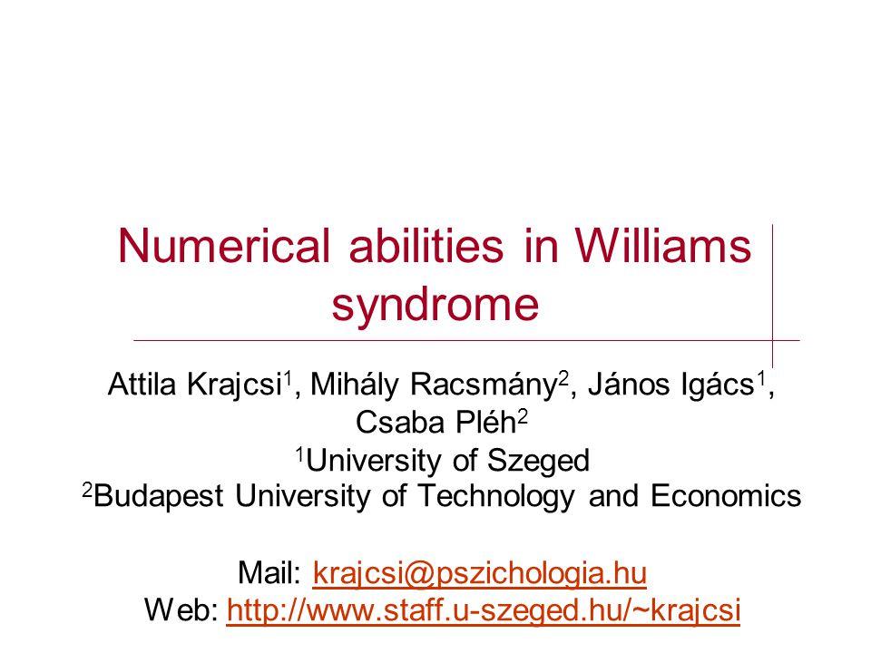 Numerical abilities in Williams syndrome Attila Krajcsi 1, Mihály Racsmány 2, János Igács 1, Csaba Pléh 2 1 University of Szeged 2 Budapest University