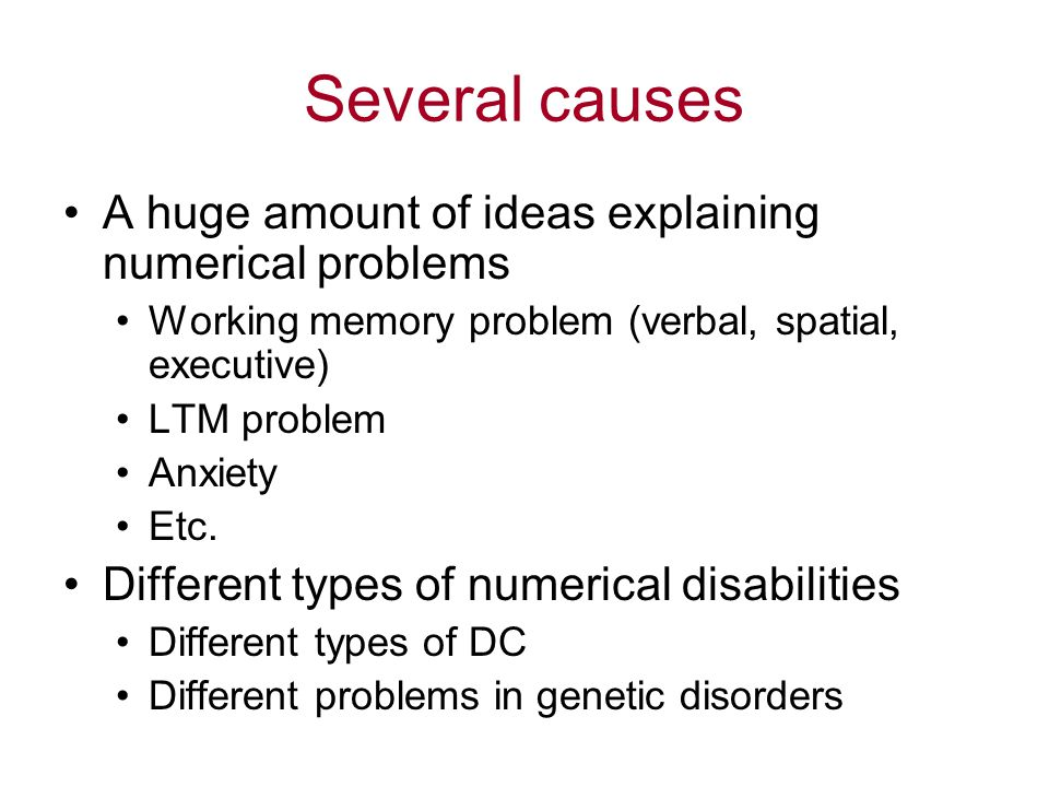 Several causes A huge amount of ideas explaining numerical problems Working memory problem (verbal, spatial, executive) LTM problem Anxiety Etc. Diffe