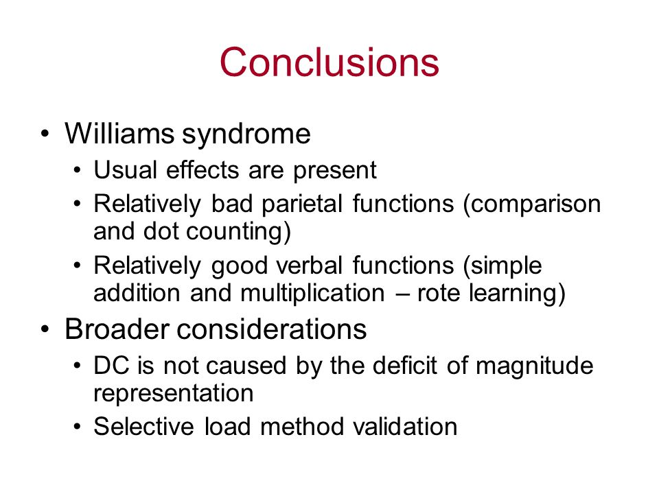Conclusions Williams syndrome Usual effects are present Relatively bad parietal functions (comparison and dot counting) Relatively good verbal functio