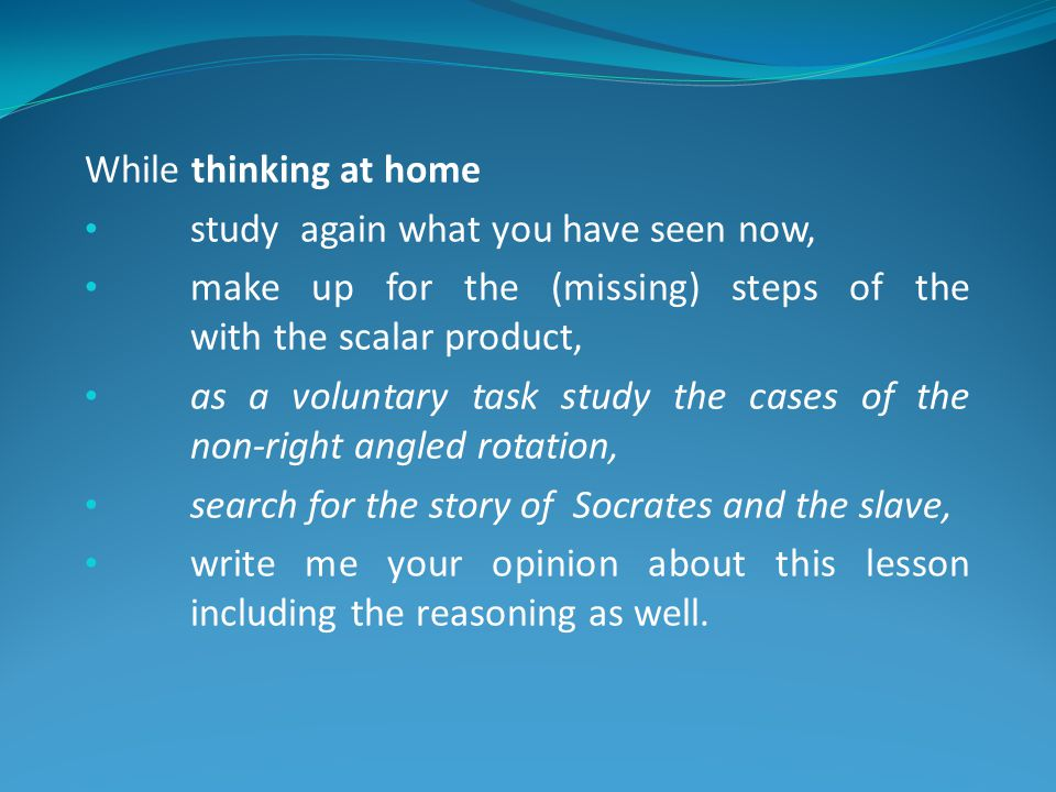 While thinking at home study again what you have seen now, make up for the (missing) steps of the with the scalar product, as a voluntary task study the cases of the non-right angled rotation, search for the story of Socrates and the slave, write me your opinion about this lesson including the reasoning as well.