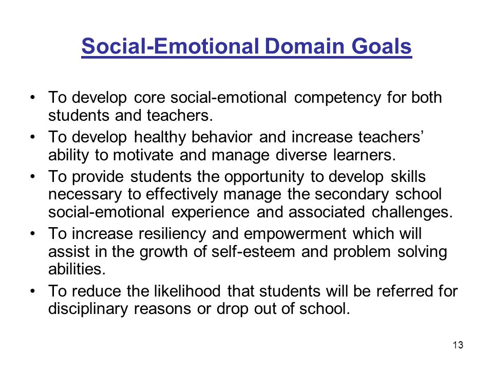 13 Social-Emotional Domain Goals To develop core social-emotional competency for both students and teachers. To develop healthy behavior and increase