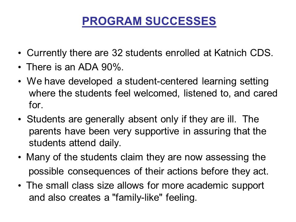 PROGRAM SUCCESSES Currently there are 32 students enrolled at Katnich CDS. There is an ADA 90%. We have developed a student-centered learning setting