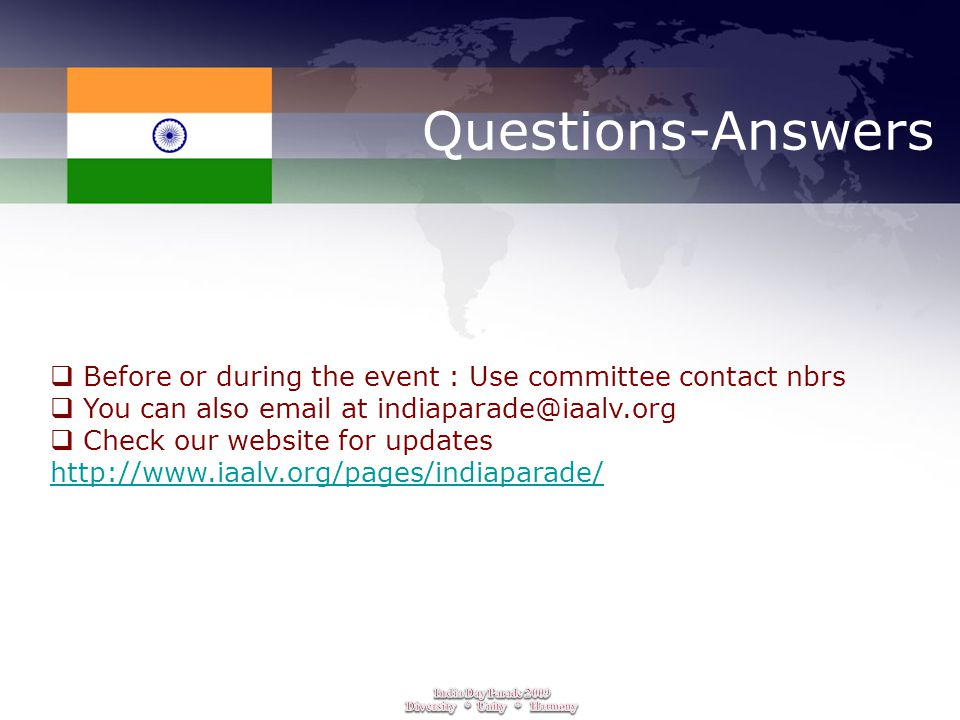 Questions-Answers  Before or during the event : Use committee contact nbrs  You can also email at indiaparade@iaalv.org  Check our website for updates http://www.iaalv.org/pages/indiaparade/ http://www.iaalv.org/pages/indiaparade/