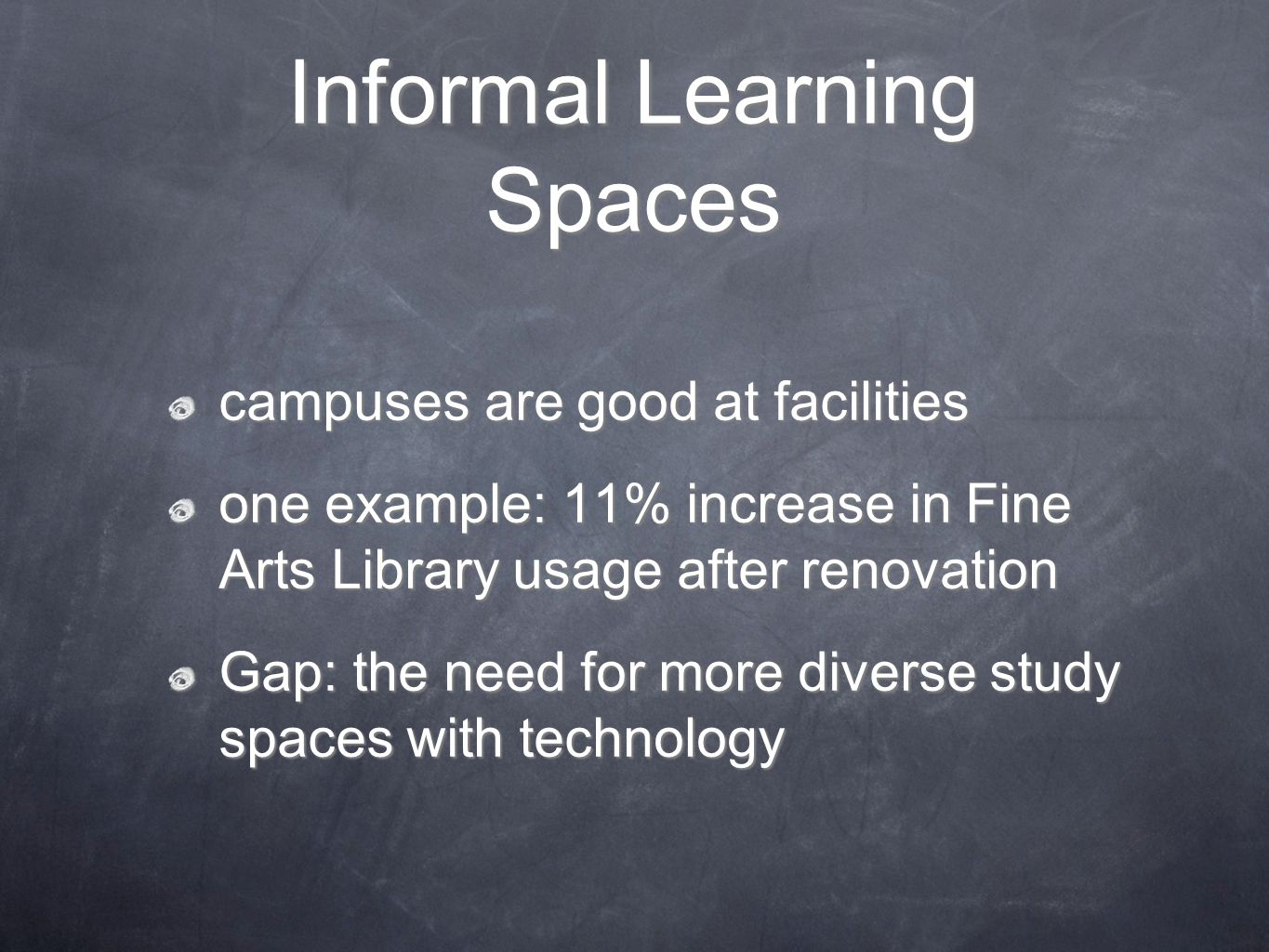 Informal Learning Spaces campuses are good at facilities one example: 11% increase in Fine Arts Library usage after renovation Gap: the need for more