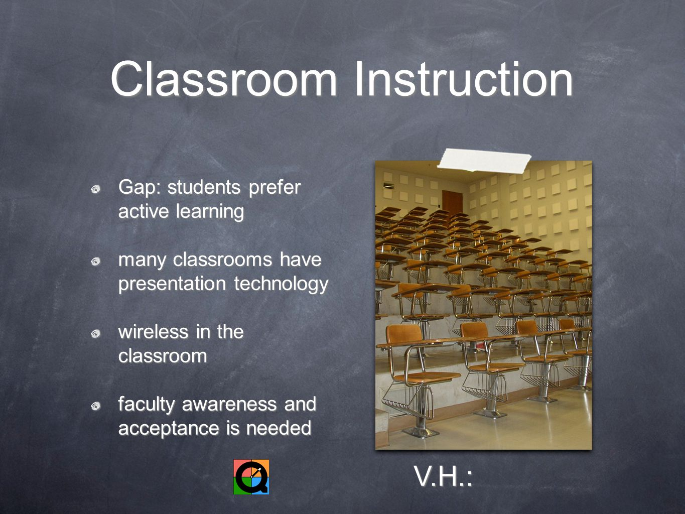 Classroom Instruction Gap: students prefer active learning many classrooms have presentation technology wireless in the classroom faculty awareness and acceptance is needed V.H.:
