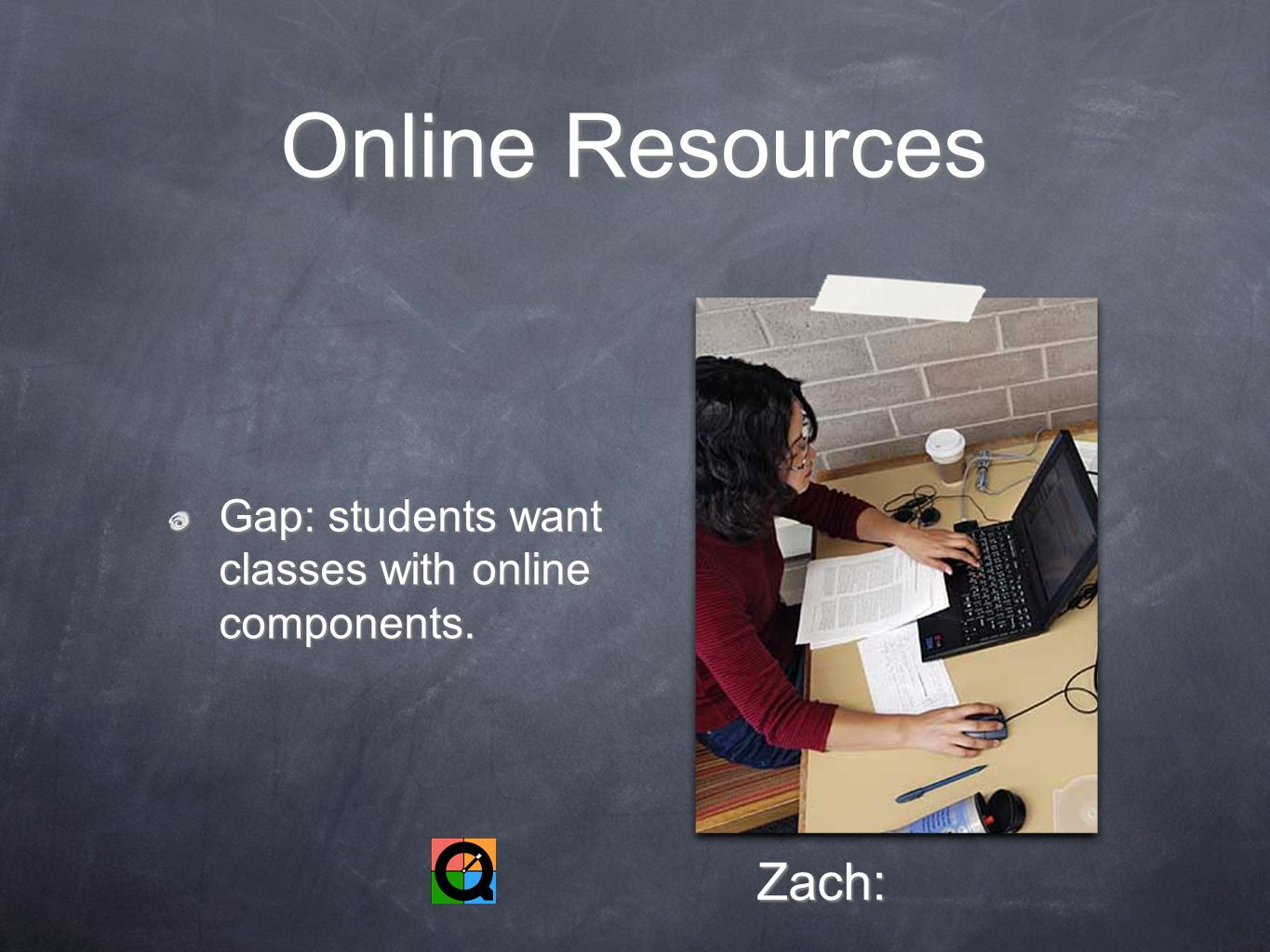 Online Resources Gap: students want classes with online components. Zach: