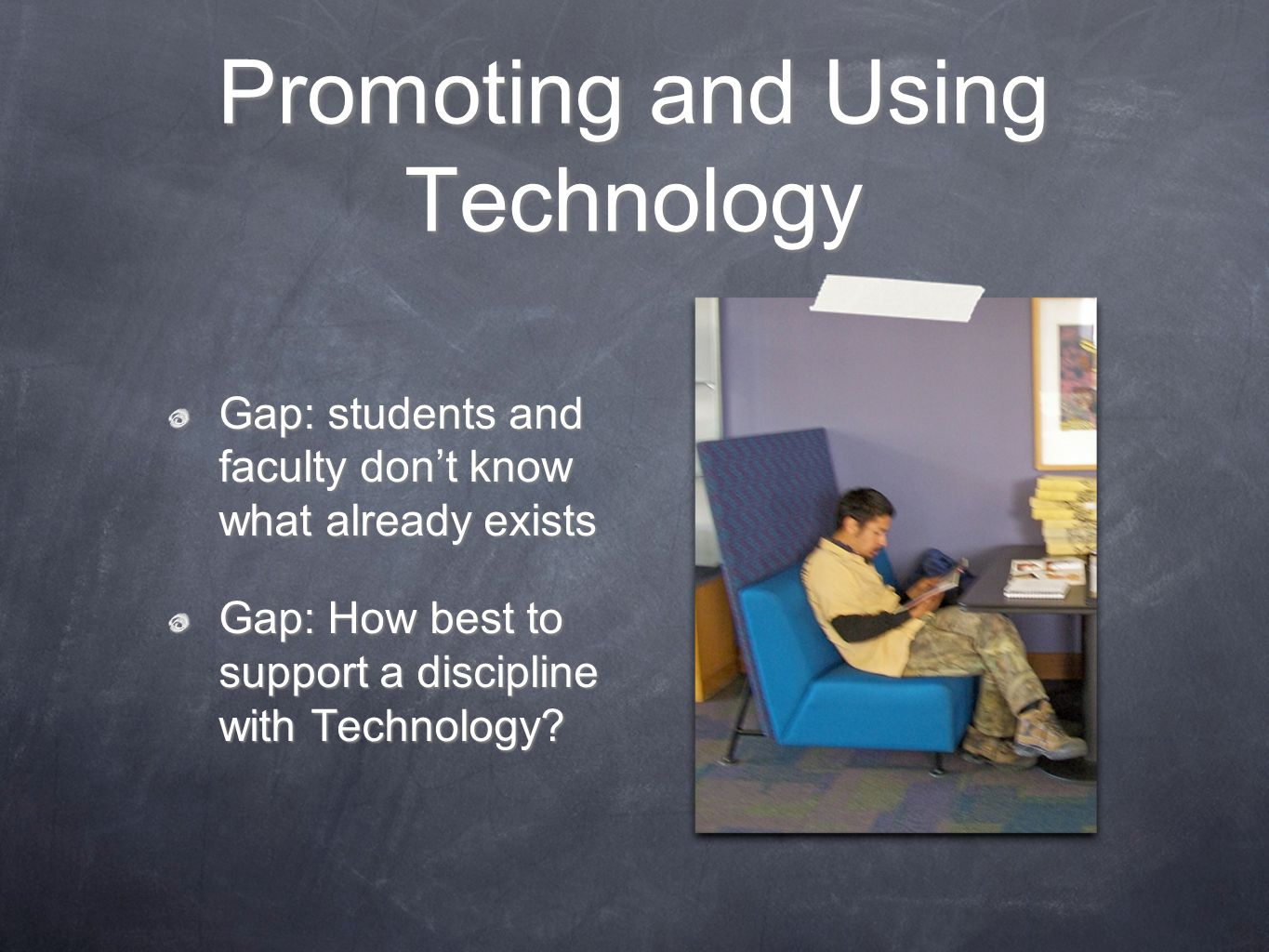 Promoting and Using Technology Gap: students and faculty don't know what already exists Gap: How best to support a discipline with Technology?