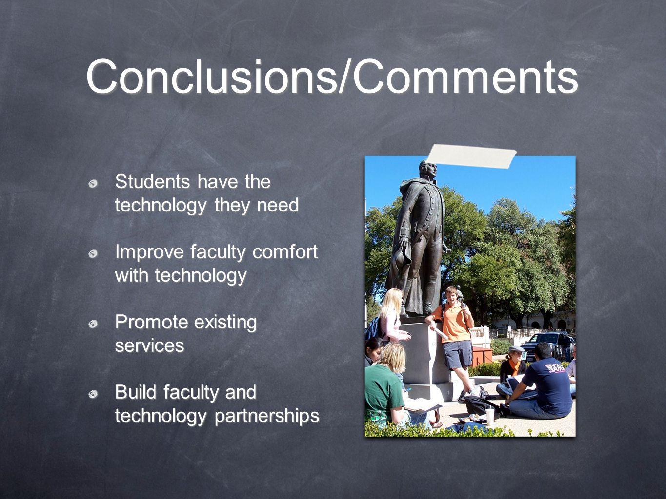 Conclusions/Comments Students have the technology they need Improve faculty comfort with technology Promote existing services Build faculty and techno