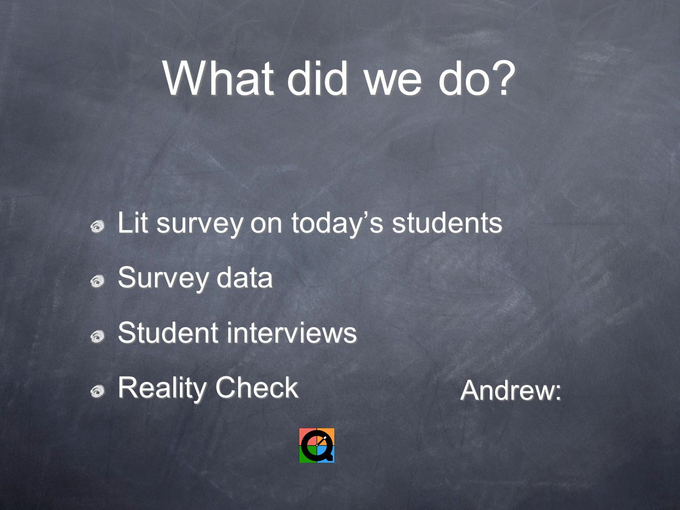What did we do? Lit survey on today's students Survey data Student interviews Reality Check Andrew: