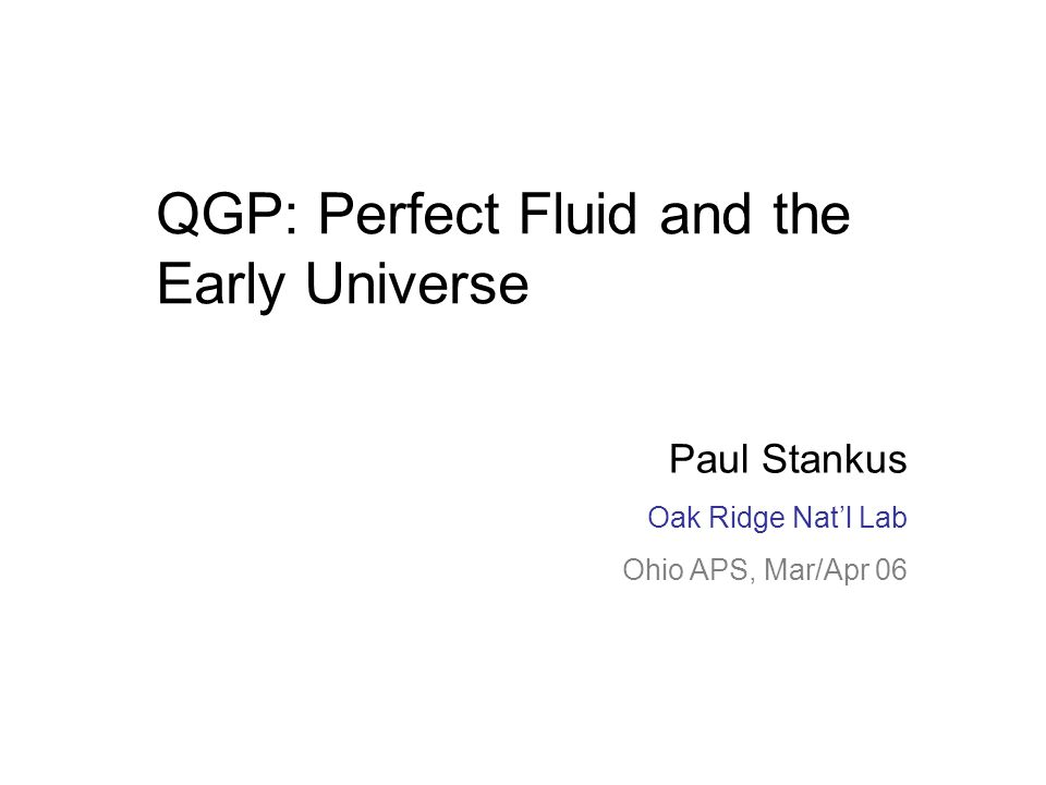 Paul Stankus Oak Ridge RHIC/AGS Users' Meeting June 20, 05 QGP: Perfect Fluid and the Early Universe Paul Stankus Oak Ridge Nat'l Lab Ohio APS, Mar/Ap