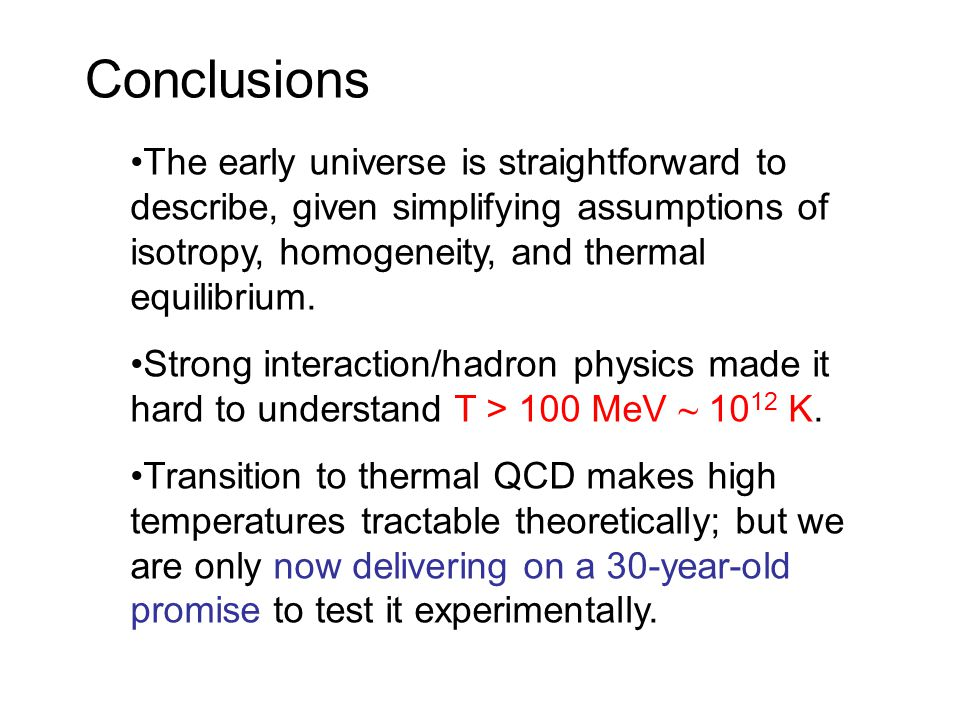 Conclusions The early universe is straightforward to describe, given simplifying assumptions of isotropy, homogeneity, and thermal equilibrium. Strong
