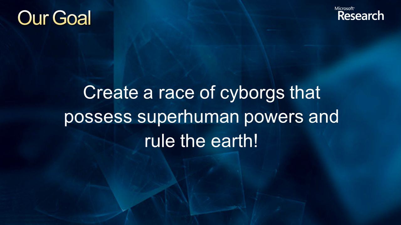 Create a race of cyborgs that possess superhuman powers and rule the earth!
