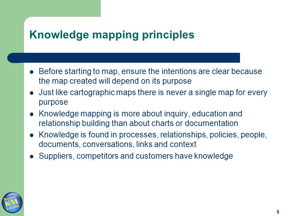 5 Knowledge mapping principles Before starting to map, ensure the intentions are clear because the map created will depend on its purpose Just like cartographic maps there is never a single map for every purpose Knowledge mapping is more about inquiry, education and relationship building than about charts or documentation Knowledge is found in processes, relationships, policies, people, documents, conversations, links and context Suppliers, competitors and customers have knowledge