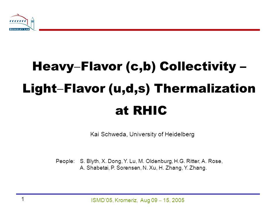 ISMD'05, Kromeriz, Aug 09  15, 2005 1 Heavy  Flavor (c,b) Collectivity – Light  Flavor (u,d,s) Thermalization at RHIC Kai Schweda, University of Heidelberg People:S.