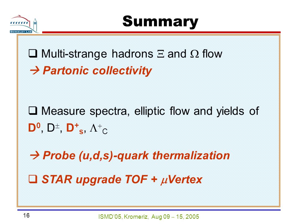 ISMD'05, Kromeriz, Aug 09  15, 2005 16 Summary  Multi-strange hadrons  and  flow  Partonic collectivity  Measure spectra, elliptic flow and yields of D 0, D , D + s,   C  Probe (u,d,s)-quark thermalization  STAR upgrade TOF +  Vertex