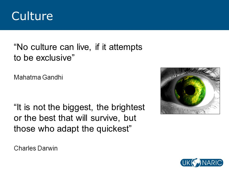Culture No culture can live, if it attempts to be exclusive Mahatma Gandhi It is not the biggest, the brightest or the best that will survive, but those who adapt the quickest Charles Darwin