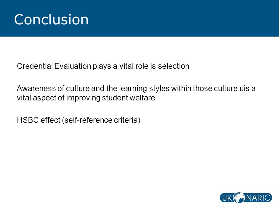 Conclusion Credential Evaluation plays a vital role is selection Awareness of culture and the learning styles within those culture uis a vital aspect of improving student welfare HSBC effect (self-reference criteria)