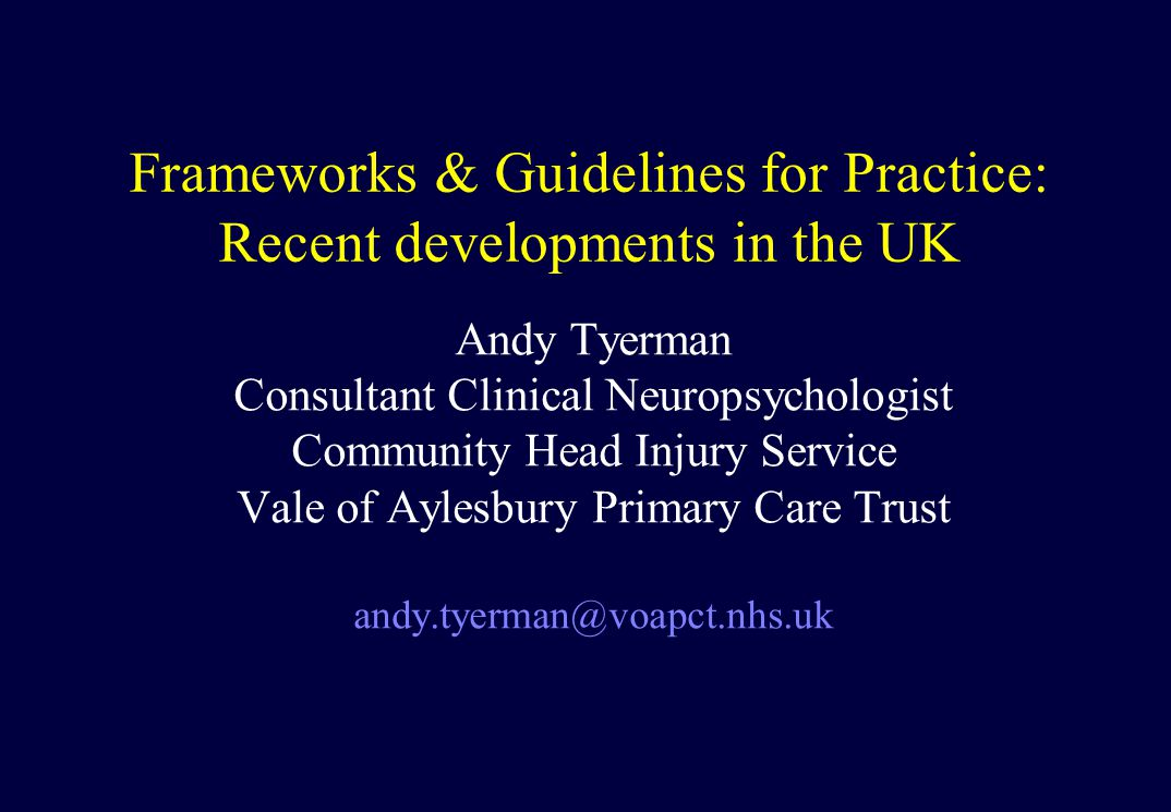 Frameworks & Guidelines for Practice: Recent developments in the UK Andy Tyerman Consultant Clinical Neuropsychologist Community Head Injury Service Vale of Aylesbury Primary Care Trust andy.tyerman@voapct.nhs.uk