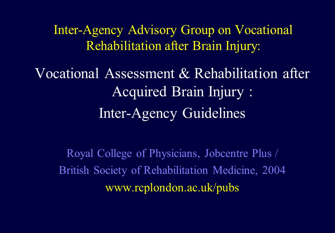 Inter-Agency Advisory Group on Vocational Rehabilitation after Brain Injury: Vocational Assessment & Rehabilitation after Acquired Brain Injury : Inter-Agency Guidelines Royal College of Physicians, Jobcentre Plus / British Society of Rehabilitation Medicine, 2004 www.rcplondon.ac.uk/pubs