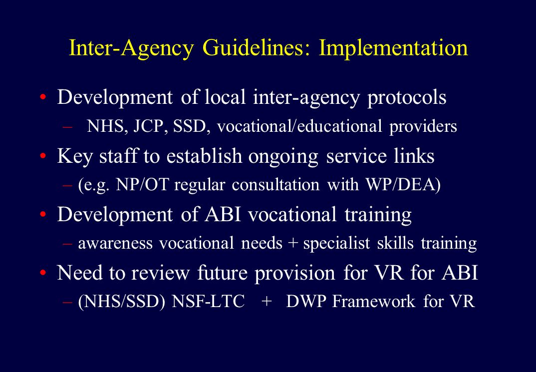 Inter-Agency Guidelines: Implementation Development of local inter-agency protocols –NHS, JCP, SSD, vocational/educational providers Key staff to establish ongoing service links –(e.g.