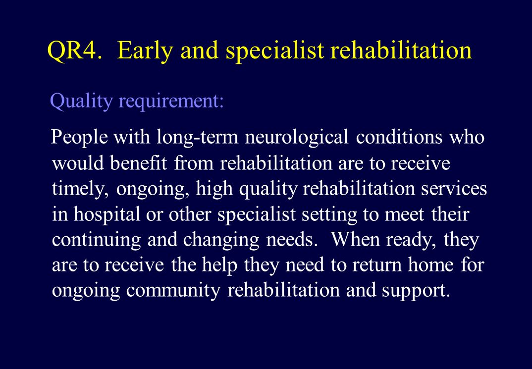 QR4. Early and specialist rehabilitation Quality requirement: People with long-term neurological conditions who would benefit from rehabilitation are