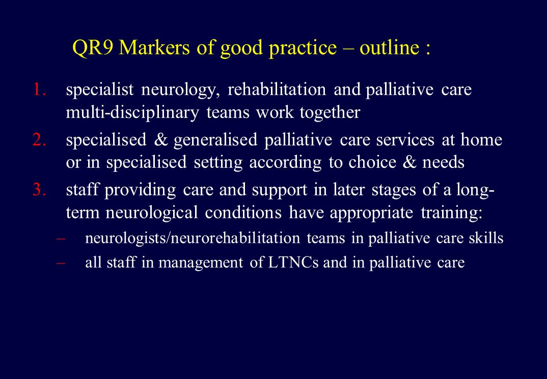 QR9 Markers of good practice – outline : 1.specialist neurology, rehabilitation and palliative care multi-disciplinary teams work together 2.specialised & generalised palliative care services at home or in specialised setting according to choice & needs 3.staff providing care and support in later stages of a long- term neurological conditions have appropriate training: –neurologists/neurorehabilitation teams in palliative care skills –all staff in management of LTNCs and in palliative care