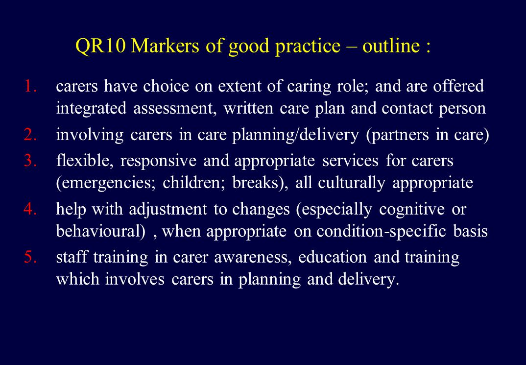 QR10 Markers of good practice – outline : 1.carers have choice on extent of caring role; and are offered integrated assessment, written care plan and contact person 2.involving carers in care planning/delivery (partners in care) 3.flexible, responsive and appropriate services for carers (emergencies; children; breaks), all culturally appropriate 4.help with adjustment to changes (especially cognitive or behavioural), when appropriate on condition-specific basis 5.staff training in carer awareness, education and training which involves carers in planning and delivery.