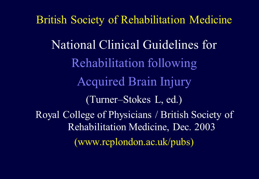 British Society of Rehabilitation Medicine National Clinical Guidelines for Rehabilitation following Acquired Brain Injury (Turner–Stokes L, ed.) Royal College of Physicians / British Society of Rehabilitation Medicine, Dec.