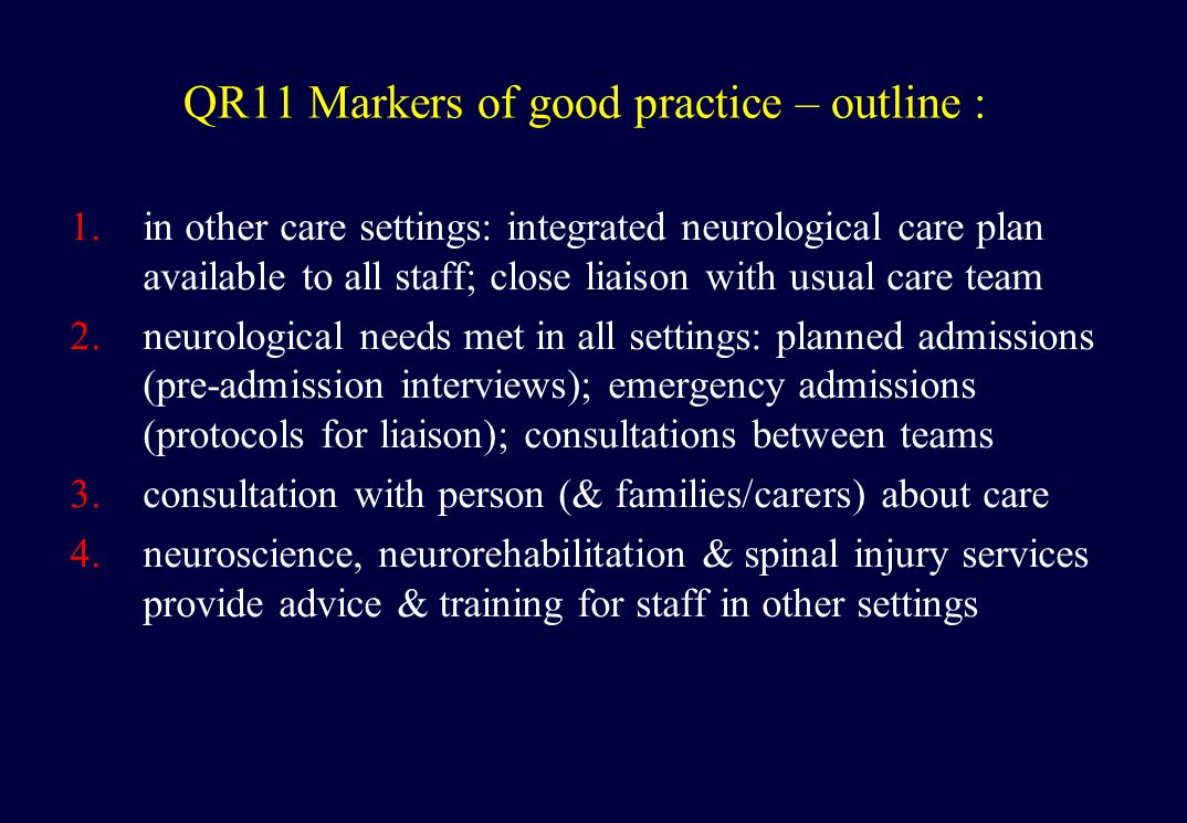 QR11 Markers of good practice – outline : 1.in other care settings: integrated neurological care plan available to all staff; close liaison with usual care team 2.neurological needs met in all settings: planned admissions (pre-admission interviews); emergency admissions (protocols for liaison); consultations between teams 3.consultation with person (& families/carers) about care 4.neuroscience, neurorehabilitation & spinal injury services provide advice & training for staff in other settings