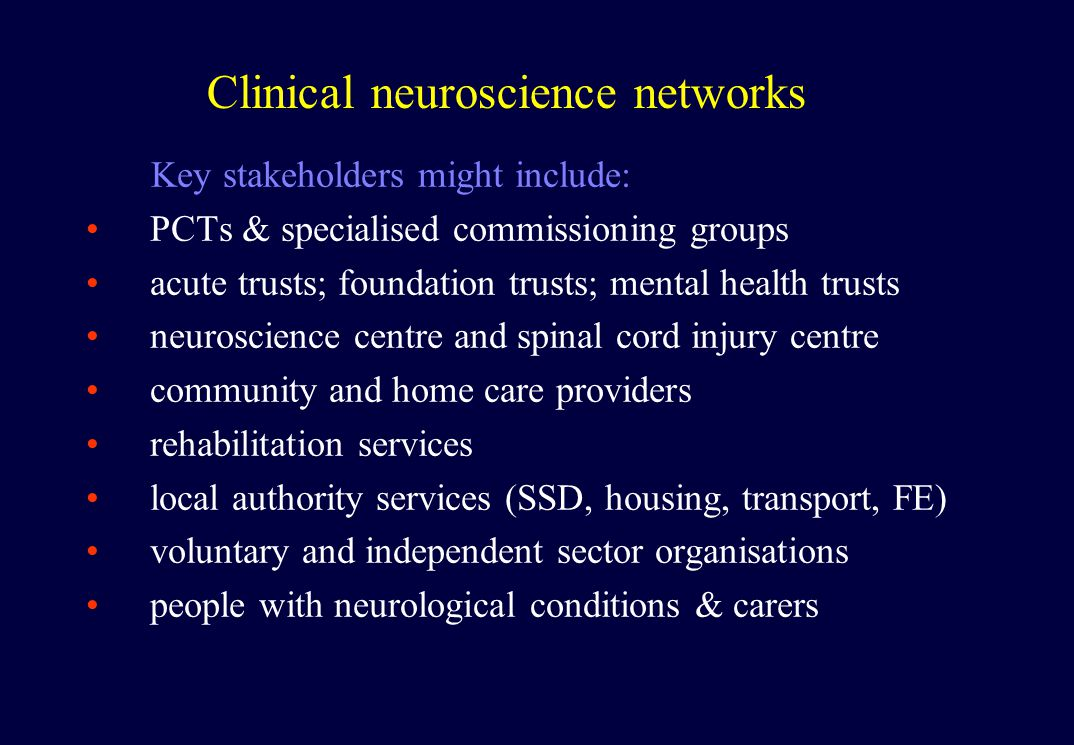 Clinical neuroscience networks Key stakeholders might include: PCTs & specialised commissioning groups acute trusts; foundation trusts; mental health trusts neuroscience centre and spinal cord injury centre community and home care providers rehabilitation services local authority services (SSD, housing, transport, FE) voluntary and independent sector organisations people with neurological conditions & carers