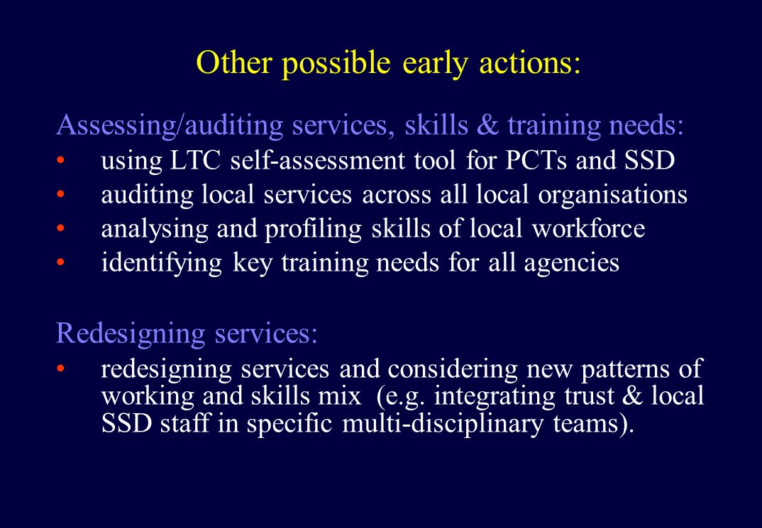 Other possible early actions: Assessing/auditing services, skills & training needs: using LTC self-assessment tool for PCTs and SSD auditing local services across all local organisations analysing and profiling skills of local workforce identifying key training needs for all agencies Redesigning services: redesigning services and considering new patterns of working and skills mix (e.g.