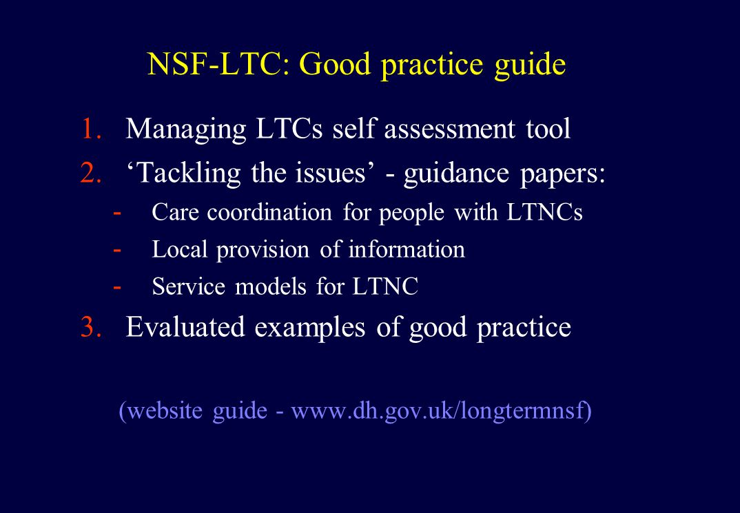 NSF-LTC: Good practice guide 1.Managing LTCs self assessment tool 2.'Tackling the issues' - guidance papers: -Care coordination for people with LTNCs -Local provision of information -Service models for LTNC 3.Evaluated examples of good practice (website guide - www.dh.gov.uk/longtermnsf)